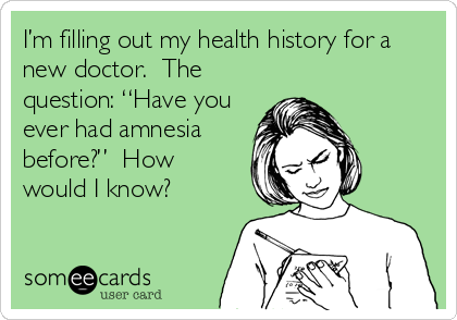 "I'm filling out my health history for a new doctor.  The question: ""Have you ever had amnesia before?""  How would I know?"