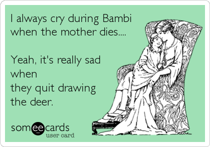 I always cry during Bambi when the mother dies....  Yeah, it's really sad when they quit drawing the deer.