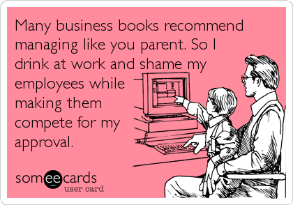 Many business books recommend managing like you parent. So I drink at work and shame my employees while  making them compete for my approval.