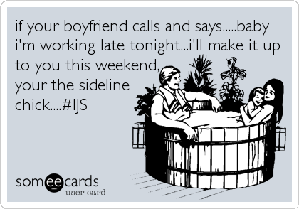 if your boyfriend calls and says.....baby i'm working late tonight...i'll make it up to you this weekend,                          your%