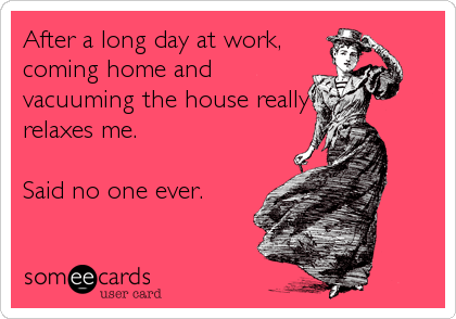 After a long day at work, coming home and vacuuming the house really relaxes me.   Said no one ever.