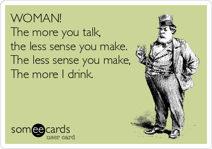 WOMAN! The more you talk, the less sense you make. The less sense you make, The more I drink.
