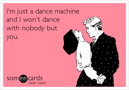 I'm just a dance machine and I won't dance with nobody but you.