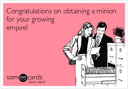 Congratulations on obtaining a minion for your growing empire!