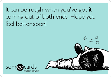 It can be rough when you've got it coming out of both ends. Hope you feel better soon!