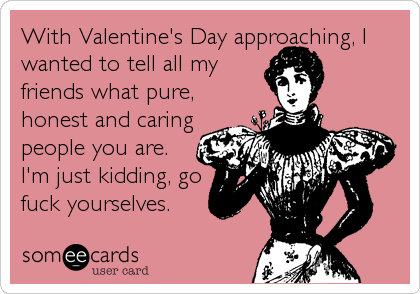 With Valentines Day Approaching I Wanted To Tell All My Friends – Funny Valentines Day Cards Friends