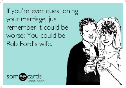 If you're ever questioning your marriage, just remember it could be worse: You could be Rob Ford's wife.