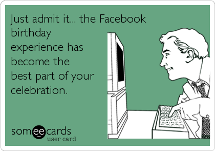 Just admit it... the Facebook birthday experience has  become the best part of your  celebration.