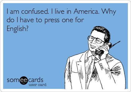 I am confused. I live in America. Why do I have to press one for English?