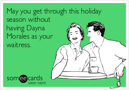 May you get through this holiday season without having Dayna Morales as your waitress.