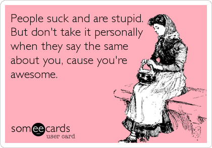 People suck and are stupid. But don't take it personally when they say the same about you, cause you're awesome.