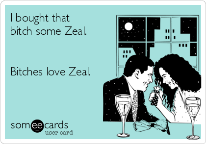 I bought that  bitch some Zeal.   Bitches love Zeal.