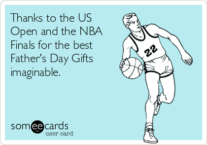 Thanks to the US Open and the NBA Finals for the best Father's Day Gifts imaginable.