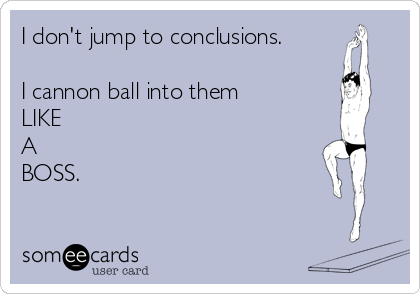 I don't jump to conclusions.  I cannon ball into them LIKE  A  BOSS.