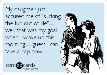 "My daughter just accused me of ""sucking the fun out of life""..... well that was my goal when I woke up this morning.......guess I can t"