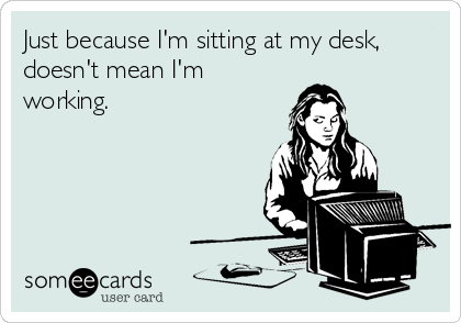 Just because I'm sitting at my desk, doesn't mean I'm working.