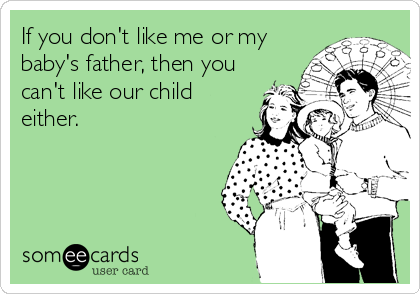 If you don't like me or my baby's father, then you can't like our child either.
