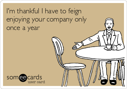 I'm thankful I have to feign enjoying your company only once a year