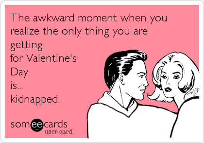 The awkward moment when you realize the only thing you are getting for Valentine's Day is... kidnapped.