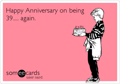 Happy Anniversary on being 39..... again.