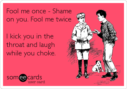 Fool me once - Shame on you. Fool me twice  I kick you in the throat and laugh while you choke.