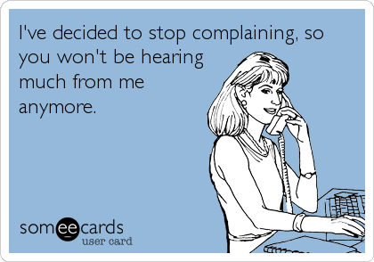I've decided to stop complaining, so you won't be hearing much from me anymore.