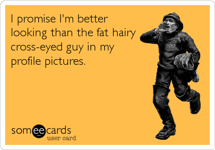 I promise I'm better looking than the fat hairy cross-eyed guy in my  profile pictures.