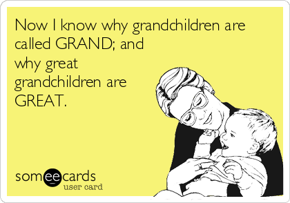 Now I know why grandchildren are called GRAND; and why great grandchildren are GREAT.