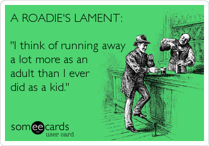 """A ROADIE'S LAMENT:   """"I think of running away a lot more as an adult than I ever did as a kid."""""""