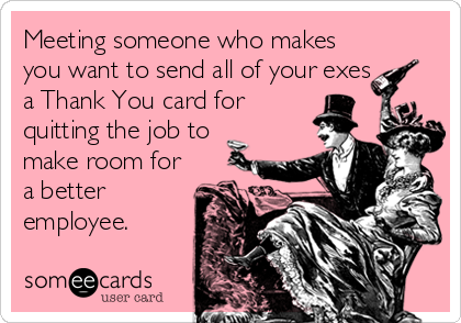 Meeting someone who makes you want to send all of your exes a Thank You card for quitting the job to make room for a better employee.