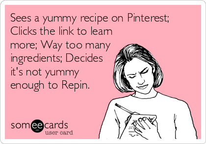 Sees a yummy recipe on Pinterest; Clicks the link to learn more; Way too many ingredients; Decides it's not yummy enough to Repin.