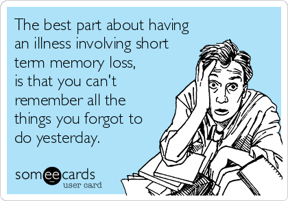 The best part about having an illness involving short term memory loss, is that you can't remember all the things you forgot to do yesterday.