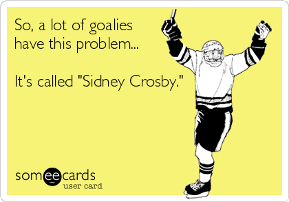 "So, a lot of goalies have this problem...  It's called ""Sidney Crosby."""