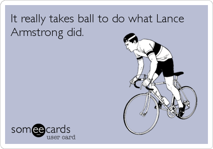 It really takes ball to do what Lance Armstrong did.