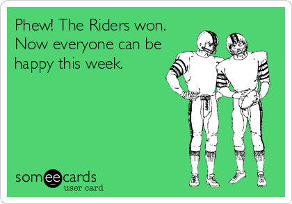 Phew! The Riders won. Now everyone can be happy this week.