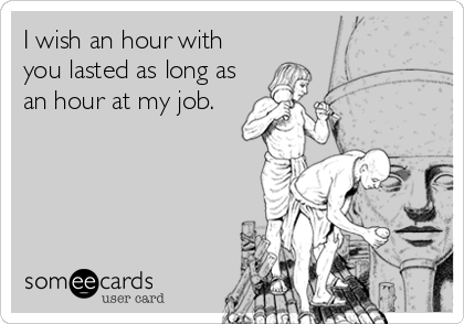 I wish an hour with you lasted as long as an hour at my job.