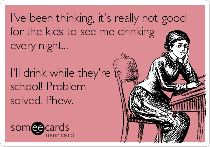 I've been thinking, it's really not good for the kids to see me drinking every night...  I'll drink while they're in school! Problem solved. Phew.