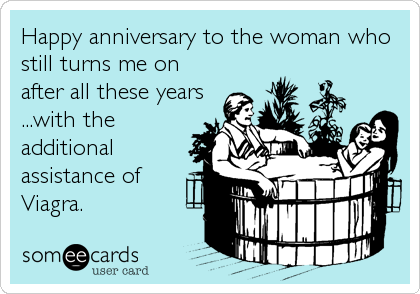 Happy anniversary to the woman who still turns me on after all these years ...with the additional assistance of Viagra.