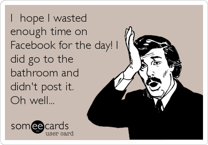 I  hope I wasted enough time on Facebook for the day! I did go to the bathroom and didn't post it. Oh well...