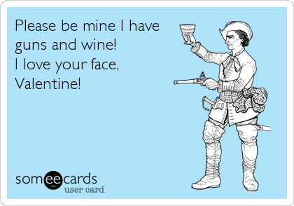 Please be mine I have  guns and wine! I love your face, Valentine!