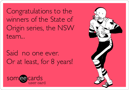 Congratulations to the winners of the State of Origin series, the NSW team...  Said  no one ever.  Or at least, for 8 years!