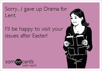 Sorry....I gave up Drama for Lent.  I'll be happy to visit your issues after Easter!