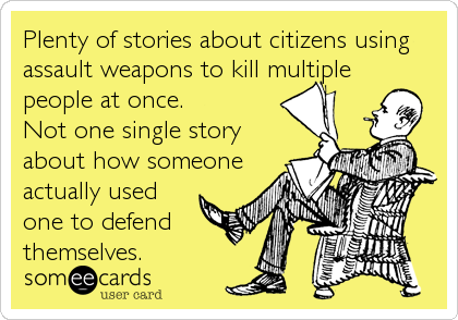 Plenty of stories about citizens using assault weapons to kill multiple people at once. Not one single story about how someone actually used one to defend  themselves.