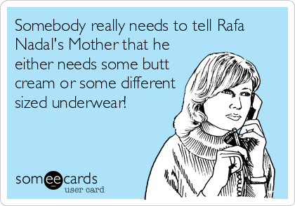 Somebody really needs to tell Rafa Nadal's Mother that he either needs some butt cream or some different sized underwear!
