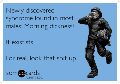 Newly discovered syndrome found in most males: Morning dickness!  It existists.  For real, look that shit up.