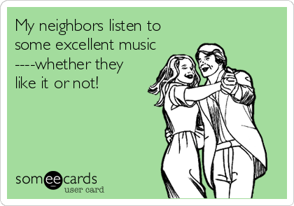 My neighbors listen to some excellent music ----whether they like it or not!