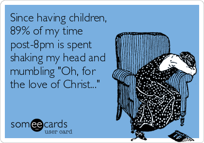 """Since having children, 89% of my time post-8pm is spent shaking my head and mumbling """"Oh, for the love of Christ..."""""""