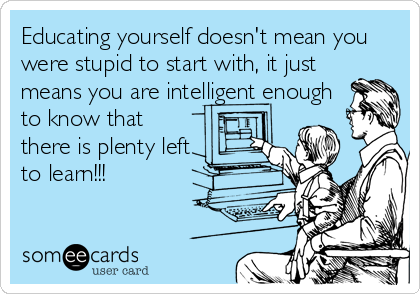 Educating yourself doesn't mean you were stupid to start with, it just means you are intelligent enough to know that there is plenty left to learn!!!