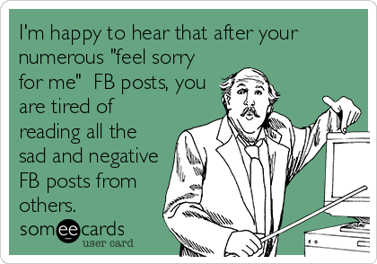 "I'm happy to hear that after your numerous ""feel sorry for me""  FB posts, you are tired of reading all the sad and negative FB posts from others."