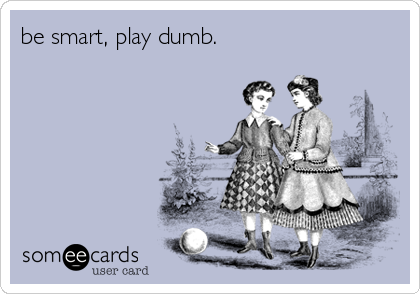 be smart, play dumb.